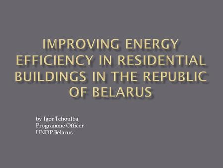 By Igor Tchoulba Programme Officer UNDP Belarus. Duration - 5 years Budget – USD 4.9 mln Donors: GEF, UNDP National agencies: Department on Energy Efficiency.