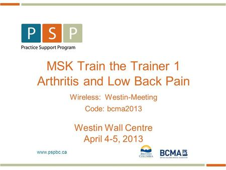 Www.pspbc.ca MSK Train the Trainer 1 <strong>Arthritis</strong> and Low Back Pain Wireless: Westin-Meeting Code: bcma2013 Westin Wall Centre April 4-5, 2013.