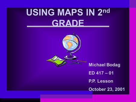 USING MAPS IN 2 nd GRADE Michael Bodag ED 417 – 01 P.P. Lesson October 23, 2001.