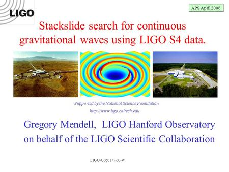 LIGO-G050274-00-W Gregory Mendell, LIGO Hanford Observatory on behalf of the LIGO Scientific Collaboration Stackslide search for continuous gravitational.