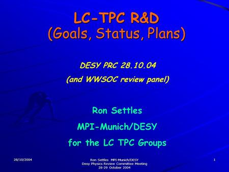 28/10/2004 Ron Settles MPI-Munich/DESY Desy Physics Review Committee Meeting 28-29 October 2004 1 LC-TPC R&D (Goals, Status, Plans) Ron Settles MPI-Munich/DESY.