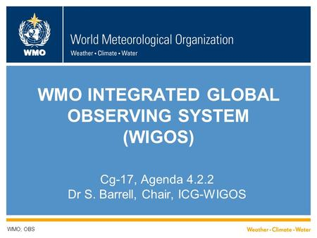 WMO WMO INTEGRATED GLOBAL OBSERVING SYSTEM (WIGOS) Cg-17, Agenda 4.2.2 Dr S. Barrell, Chair, ICG-WIGOS WMO; OBS.