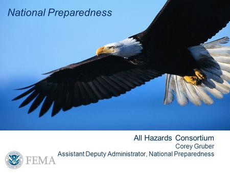 National Preparedness All Hazards Consortium Corey Gruber Assistant Deputy Administrator, National Preparedness National Preparedness.
