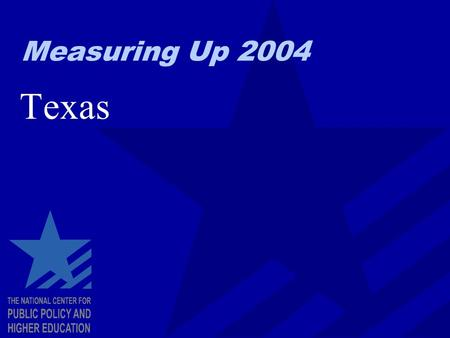 Measuring Up 2004 Texas. Measuring Up: The Basics Looks at higher education for the entire state, not individual colleges and universities. Focuses on.