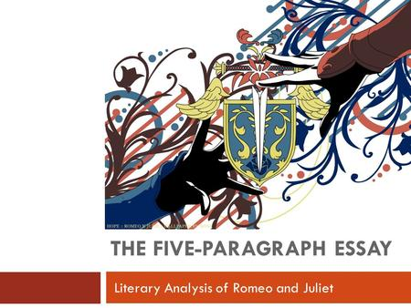 THE FIVE-PARAGRAPH ESSAY Literary Analysis of Romeo and Juliet.