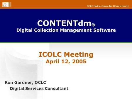 OCLC Online Computer Library Center CONTENTdm ® Digital Collection Management Software Ron Gardner, OCLC Digital Services Consultant ICOLC Meeting April.