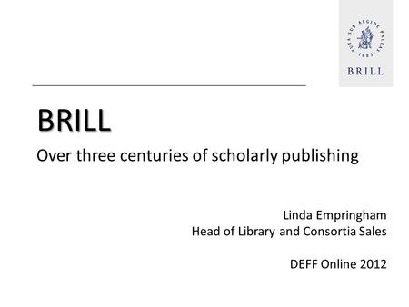 BRILL Over three centuries of scholarly publishing Linda Empringham Head of Library and Consortia <strong>Sales</strong> DEFF Online 2012.