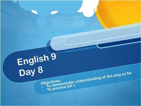 English 9 Day 8 Objectives: - -To demonstrate understanding of the play so far - -To preview EA 1.