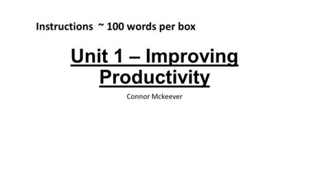 Unit 1 – Improving Productivity Connor Mckeever Instructions ~ 100 words per box.
