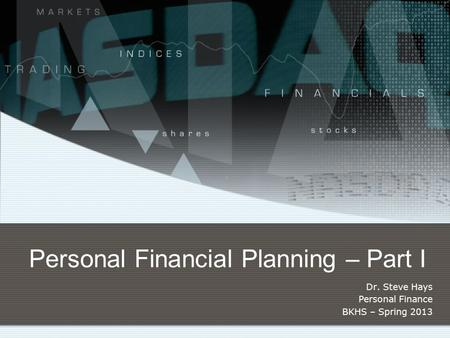 Personal Financial Planning – Part I Dr. Steve Hays Personal Finance BKHS – Spring 2013.
