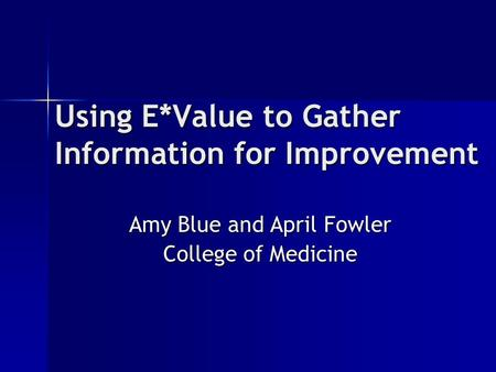 Using E*Value to Gather Information for Improvement Amy Blue and April Fowler College of Medicine.