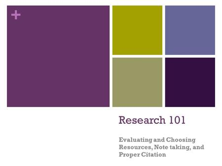 + Research 101 Evaluating and Choosing Resources, Note taking, and Proper Citation.