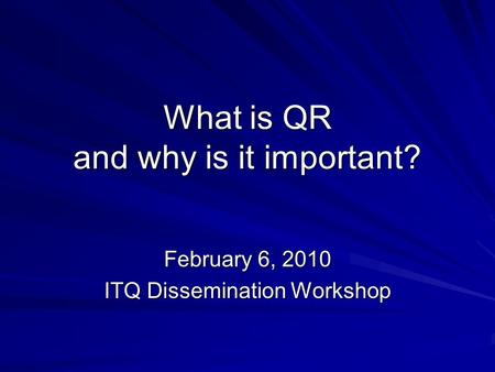 <strong>What</strong> is QR and why is it important? February 6, 2010 ITQ Dissemination Workshop.