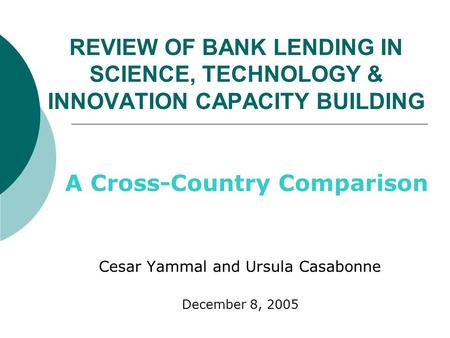 REVIEW OF BANK LENDING <strong>IN</strong> SCIENCE, TECHNOLOGY & INNOVATION CAPACITY BUILDING A Cross-Country Comparison Cesar Yammal and Ursula Casabonne December 8, 2005.