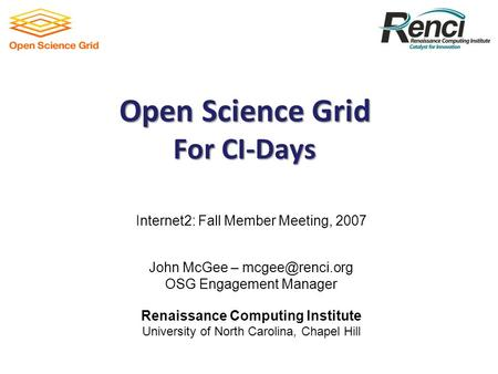 Open Science Grid For CI-Days Internet2: Fall Member Meeting, 2007 John McGee – OSG Engagement Manager Renaissance Computing Institute.