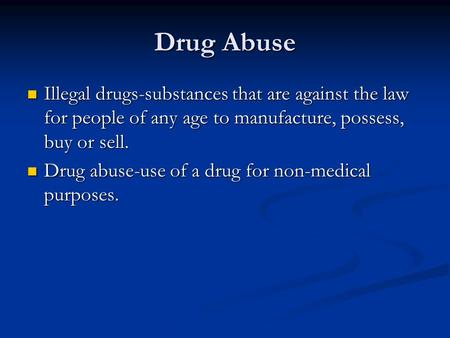 Drug Abuse Illegal drugs-substances that are against the law for people of any age to manufacture, possess, buy or sell. Drug abuse-use of a drug for non-medical.