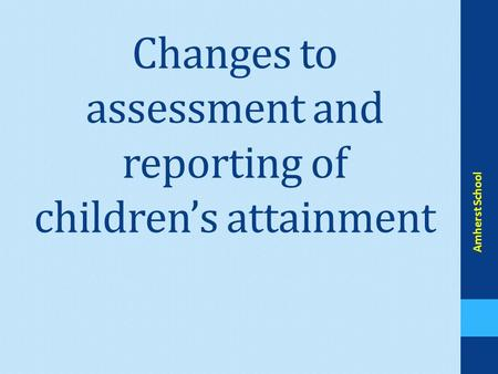 Changes to assessment and reporting of children's attainment Amherst School.