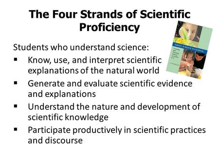 The Four Strands of Scientific Proficiency Students who understand science:  Know, use, and interpret scientific explanations of the natural world  Generate.