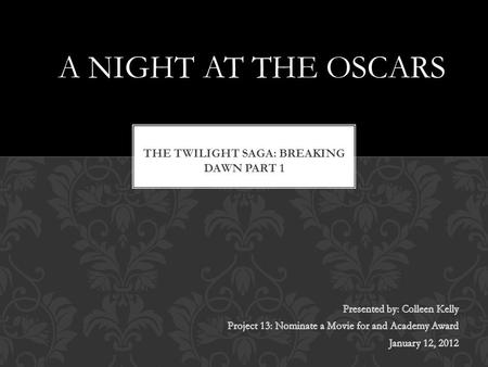"A NIGHT AT THE OSCARS. Table of Contents Meet the Cast Meet My Favorite Actor Breaking Dawn Review A ""Must See Movie"" Also In The Running… THE END BREAKING."