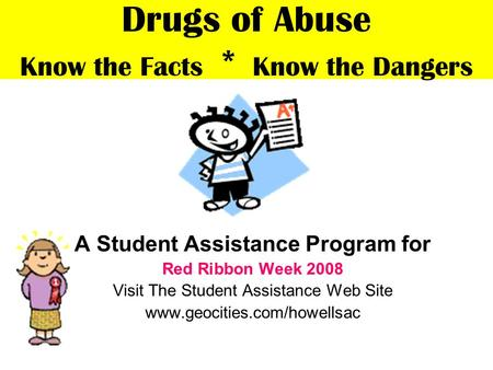 Drugs of Abuse Know the Facts * Know the Dangers A Student Assistance Program for Red Ribbon Week 2008 Visit The Student Assistance Web Site www.geocities.com/howellsac.