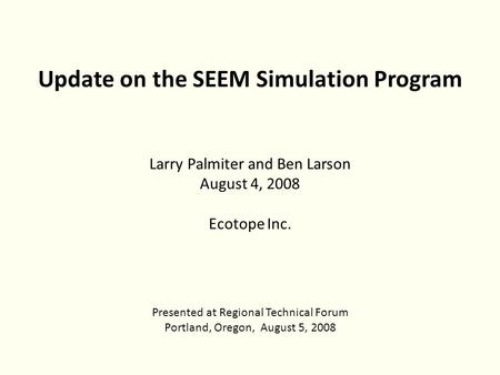 Update on the SEEM Simulation Program Larry Palmiter and Ben Larson August 4, 2008 Ecotope Inc. Presented at Regional Technical Forum Portland, Oregon,