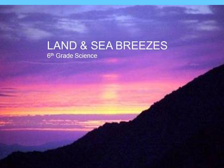 LAND & SEA BREEZES 6th Grade Science Land and Sea Breezes.