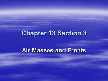 Chapter 13 Section 3 Air Masses and Fronts.