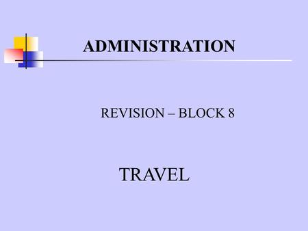 ADMINISTRATION REVISION – BLOCK 8 TRAVEL. WHO NEEDS TO TRAVEL ON BUSINESS? The Managing Director- to visit other branches of the firm The Sales Representatives-