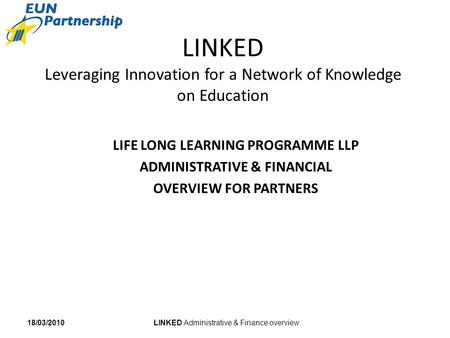 LINKED Administrative & Finance overview18/03/2010 LINKED Leveraging Innovation for a Network of Knowledge on Education LIFE LONG LEARNING PROGRAMME LLP.