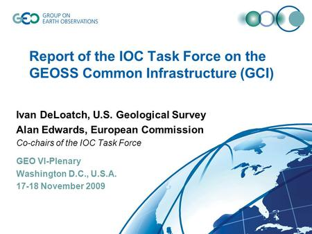 Report of the IOC Task Force on the GEOSS Common Infrastructure (GCI) Ivan DeLoatch, U.S. Geological Survey Alan Edwards, European Commission Co-chairs.