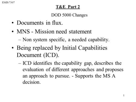 EMIS 7307 T&E Part 2 1 Documents in flux. MNS - Mission need statement –Non system specific, a needed capability. Being replaced by Initial Capabilities.