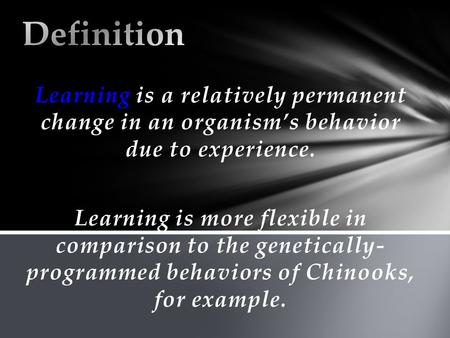 Learning is a relatively permanent change in an organism's behavior due to experience. Learning is more flexible in comparison to the genetically- programmed.