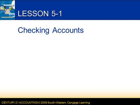 CENTURY 21 ACCOUNTING © 2009 South-Western, Cengage Learning LESSON 5-1 Checking Accounts.