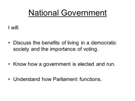 National Government I will: Discuss the benefits of living in a democratic society and the importance of voting. Know how a government is elected and run.