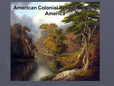 American Colonial Period: Settling America. Native Americans Relations with European Settlers: - varied from place to place – sometimes coexisting and.