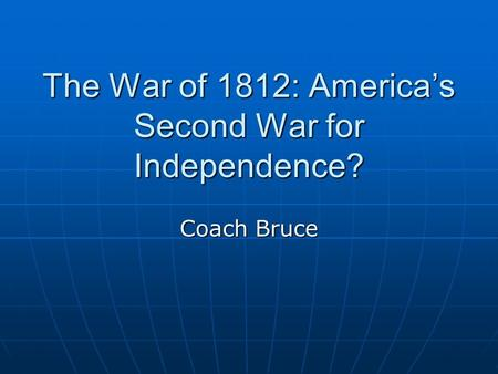 The War of 1812: America's Second War for Independence? Coach Bruce.