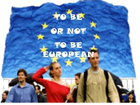 TO BE OR NOT TO BE EUROPEAN.