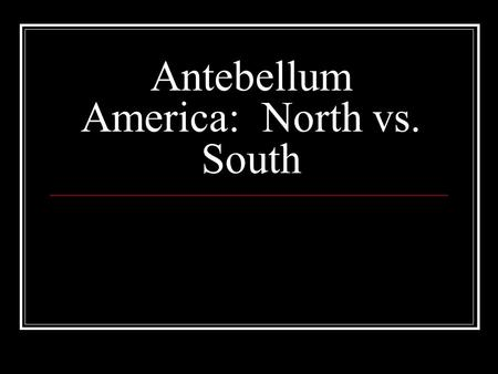 Antebellum America: North vs. South. The North: Farming Mostly small farms Labor provided by family members Subsistence agriculture: food crops and livestock.