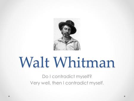 Walt Whitman Do I contradict myself? Very well, then I contradict myself.