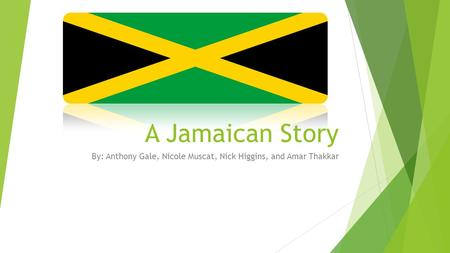 A Jamaican Story By: Anthony Gale, Nicole Muscat, Nick Higgins, and Amar Thakkar.