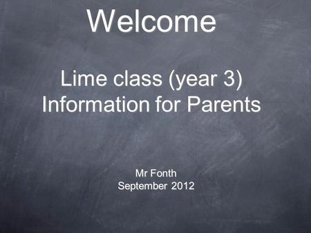 Welcome Lime class (year 3) Information for Parents Mr Fonth September 2012.