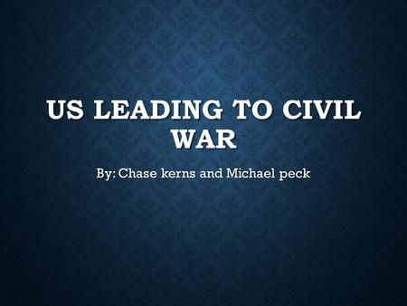 US LEADING TO CIVIL WAR By: Chase kerns and Michael peck.