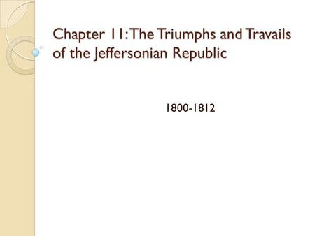 Chapter 11: The Triumphs and Travails of the Jeffersonian Republic 1800-1812.