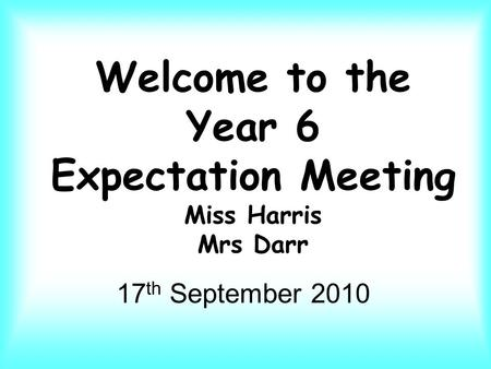 Welcome to the Year 6 Expectation Meeting Miss Harris Mrs Darr 17 th September 2010.