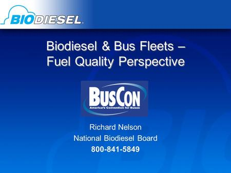 Biodiesel & Bus Fleets – Fuel Quality Perspective Richard Nelson National Biodiesel Board 800-841-5849.
