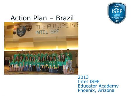 Intel ISEF Educator Academy Intel ® Education Programs 2013 Intel ISEF Educator Academy Phoenix, Arizona Action Plan – Brazil (please free to place a picture.