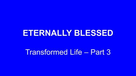 ETERNALLY BLESSED Transformed Life – Part 3. 'Praise be to the God and Father of our Lord Jesus Christ, who has blessed us in the heavenly realms with.
