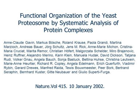 Functional Organization of the Yeast Proteosome by Systematic Analysis of Protein Complexes Nature.Vol 415. 10 January 2002. Anne-Claude Gavin, Markus.