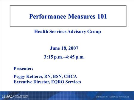 Performance Measures 101 Presenter: Peggy Ketterer, RN, BSN, CHCA Executive Director, EQRO Services Health Services Advisory Group June 18, 2007 3:15 p.m.–4:45.