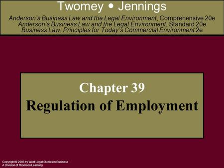 Copyright © 2008 by West Legal Studies in Business A Division of Thomson Learning Chapter 39 Regulation of Employment Twomey Jennings Anderson's Business.
